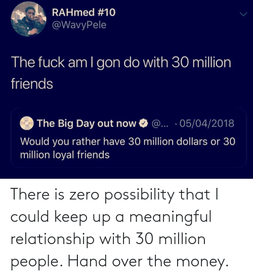 Money, Zero, and Relationship: There is zero possibility that I could keep up a meaningful relationship with 30 million people. Hand over the money.