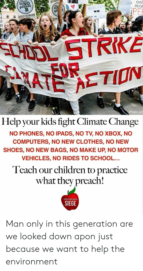 Juli: There  ISNO  planet  green  The  iST  pl  CHANGE  ATE  DISC  REQU  MARE EART  PER  CLIMATE ACTION NOW  20634 206  LIMAT  DONT  Ou  SCHOOL STRIKÉ  MATE ETION  Photo: Juli  Help your kids fight Climate Change  NO PHONES, NO IPADS, NO TV, NO XBOX, NO  COMPUTERS, NO NEW CLOTHES, NO NEW  SHOES, NO NEW BAGS, NO MAKE UP, NO MOTOR  VEHICLES, NO RIDES TO SCHOOL...  Teach our children to practice  what they preach!  EDUCATION UNDER  SIEGE Man only in this generation are we looked down apon just because we want to help the environment