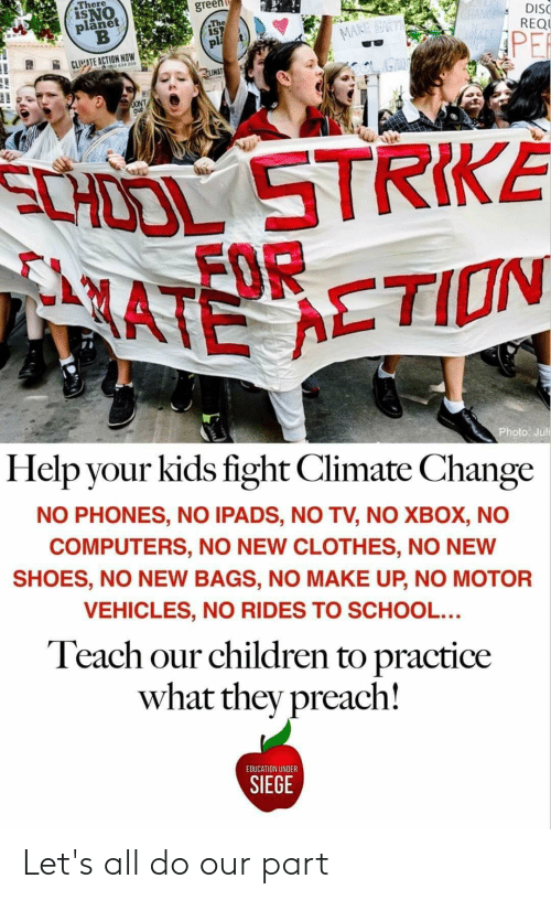 Juli: There  ISNO  planet  green  The  iST  pl  CHANGE  ATE  DISC  REQU  MARE EART  PER  CLIMATE ACTION NOW  20634 206  LIMAT  DONT  Ou  SCHOOL STRIKÉ  MATE ETION  Photo: Juli  Help your kids fight Climate Change  NO PHONES, NO IPADS, NO TV, NO XBOX, NO  COMPUTERS, NO NEW CLOTHES, NO NEW  SHOES, NO NEW BAGS, NO MAKE UP, NO MOTOR  VEHICLES, NO RIDES TO SCHOOL...  Teach our children to practice  what they preach!  EDUCATION UNDER  SIEGE Let's all do our part