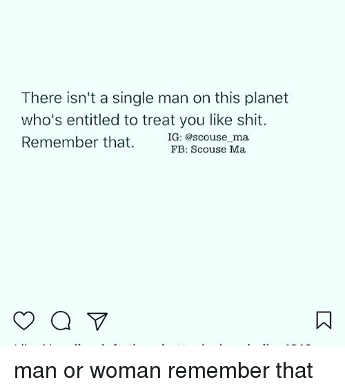 man-or-woman: There isn't a single man on this planet  who's entitled to treat you like shit.  Remember that. :sco  FB: Scouse Ma man or woman remember that
