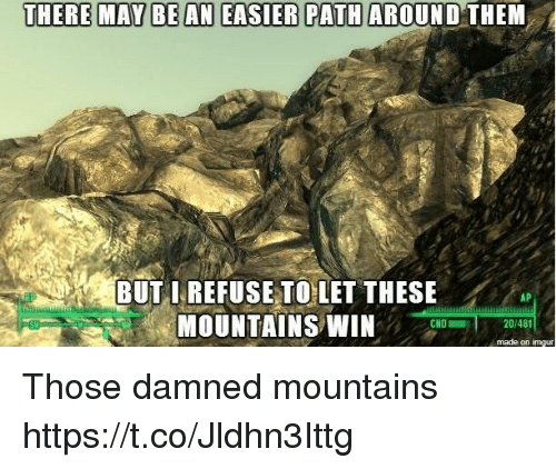 Imgur, Damned, and May: THERE MAY BE AN EASIER PATH AROUND THEM  BUTIREFUSE TO LET THESE  MOUNTAINS WIN  AP  CND  20/48  made on imgur Those damned mountains https://t.co/Jldhn3Ittg
