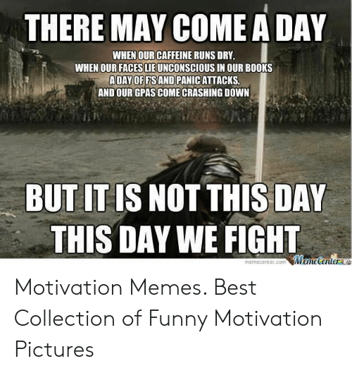 Uplifting Memes: THERE MAY COME A DAY  WHEN OUR CAFFEINE RUNS DRY  WHEN OUR FACES LIE UNCONSCIOUS IN OUR BOOKS  ADAYOF FSAND PANIC ATTACKS  AND OUR GPAS COME CRASHING DOWN  BUT IT IS NOT THIS DAY  THIS DAY WE FIGH  memeçenter.com Motivation Memes. Best Collection of Funny Motivation Pictures
