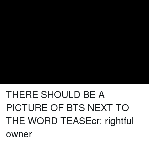 Word, Bts, and A Picture: THERE SHOULD BE A PICTURE OF BTS NEXT TO THE WORD TEASEcr: rightful owner