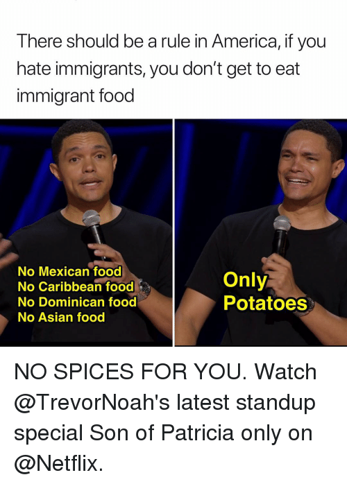 caribbean: There should be a rule in America, if you  hate immigrants, you don't get to eat  immigrant food  No Mexican food  No Caribbean food  No Dominican food  No Asian food  Only  Potatoes NO SPICES FOR YOU. Watch @TrevorNoah's latest standup special Son of Patricia only on @Netflix.