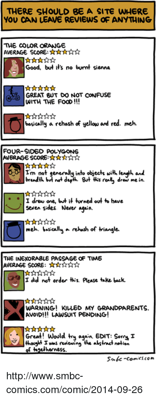 Smbc Comic: THERE SHOULD BE A SITE WHERE  YOU CAN LEAVE REVIEWS OF ANYTHING  THE COLOR ORANGE  AVERAGE SCORE:  Good, but it's no burmt sienna  GREAT BUT DO NOT CONFUSE  WITH THE FooD  basically a rehash of yellow are red. meh.  FOUR-SIDED POLYGON 6  Im not generally into objects with enth and  breadth b  not derin But ths real, drew me in.  I drew one, but it turned out to have  seven sides. Never  asain.  meh. basically a rehash of triangle.  THE INEXORABLE PASSAGE OF TIME  AVERAGE SCORE:  I did not order ths please take back.  WARNING! KILLED MY  GRANDPARENTS  AVOID!!! LAWSUIT PENDING  Great! Would try a  EDIT: Sorry  thouokt I was reviewing the alstrat notion  of togetherness  Smbc-comics.com http://www.smbc-comics.com/comic/2014-09-26