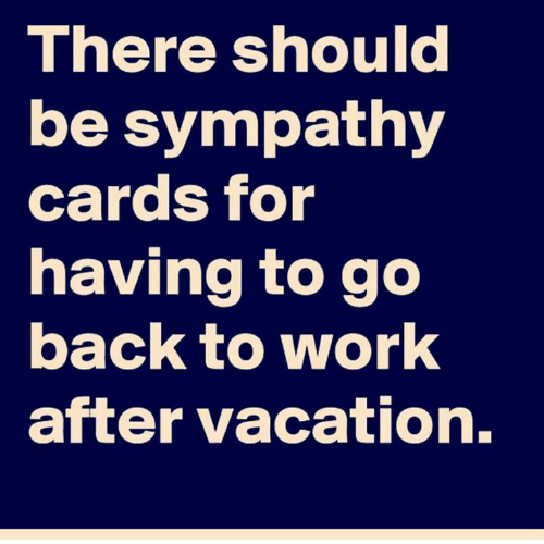 back to work: There should  be sympathy  cards for  having to go  back to work  after vacation.