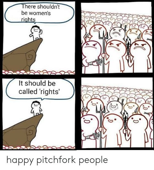 Happy, Pitchfork, and People: There shouldn't  be women's  riahts  It should be  called 'rights happy pitchfork people