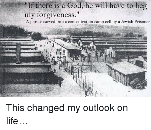 There Is A God: there there is a God, he will have to beg  my forgiveness  A phrase carved into a concentration camp cell by a Jewish Prisoner This changed my outlook on life…