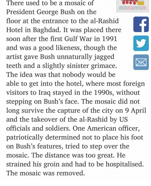 Sinister: There used to be a mosaic of  President George Bush on the  floor at the entrance to the al-Rashid  Hotel in Baghdad. It was placed there  soon after the first Gulf War in 1991  and was a good likeness, though the  artist gave Bush unnaturally jagged  teeth and a slightly sinister grimace  The idea was that nobody would be  able to get into the hotel, where most foreign  visitors to Iraq stayed in the 1990s, without  stepping on Bush's face. The mosaic did not  long survive the capture of the city on 9 April  and the takeover of the al-Rashid by US  officials and soldiers. One American officer,  patriotically determined not to place his foot  on Bush's features, tried to step over the  mosaic. The distance was too great. He  strained his groin and had to be hospitalised  The mosaic was removed