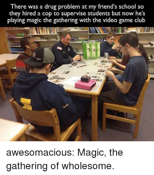 Club, Friends, and School: There was a drug problem at my friend's school so  they hired a cop to supervise students but now he's  playing magic the gathering with the video game club awesomacious:  Magic, the gathering of wholesome.