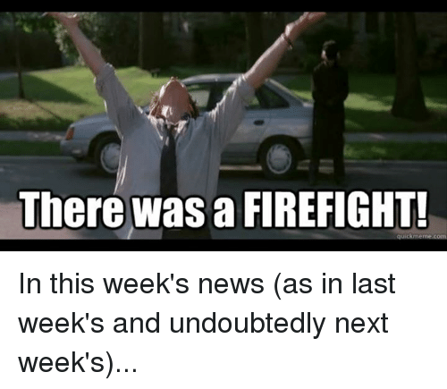 There Was A Firefight: There was a FIREFIGHT! In this week's news (as in last week's and undoubtedly next week's)...