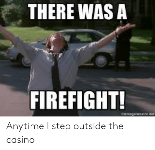 There Was A Firefight: THERE WAS A  FIREFIGHT!  manegenerator.nem Anytime I step outside the casino