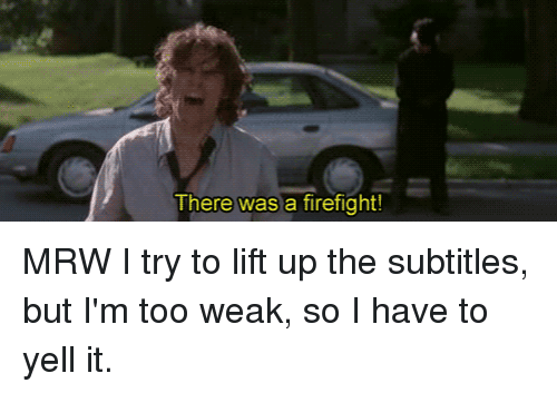 There Was A Firefight: There was a firefight! MRW I try to lift up the subtitles, but I'm too weak, so I have to yell it.