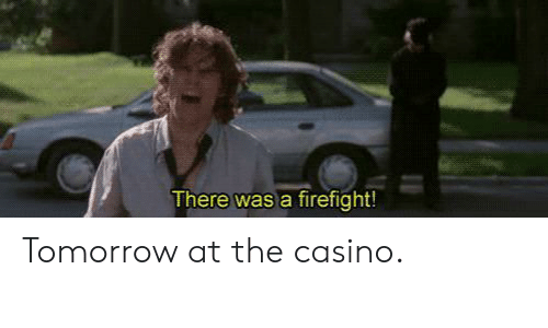 There Was A Firefight: There was a firefight! Tomorrow at the casino.