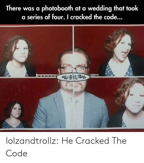 Tumblr, Blog, and Cracked: There was a photobooth at a wedding that took  a series of four. I cracked the code...  L lolzandtrollz:  He Cracked The Code