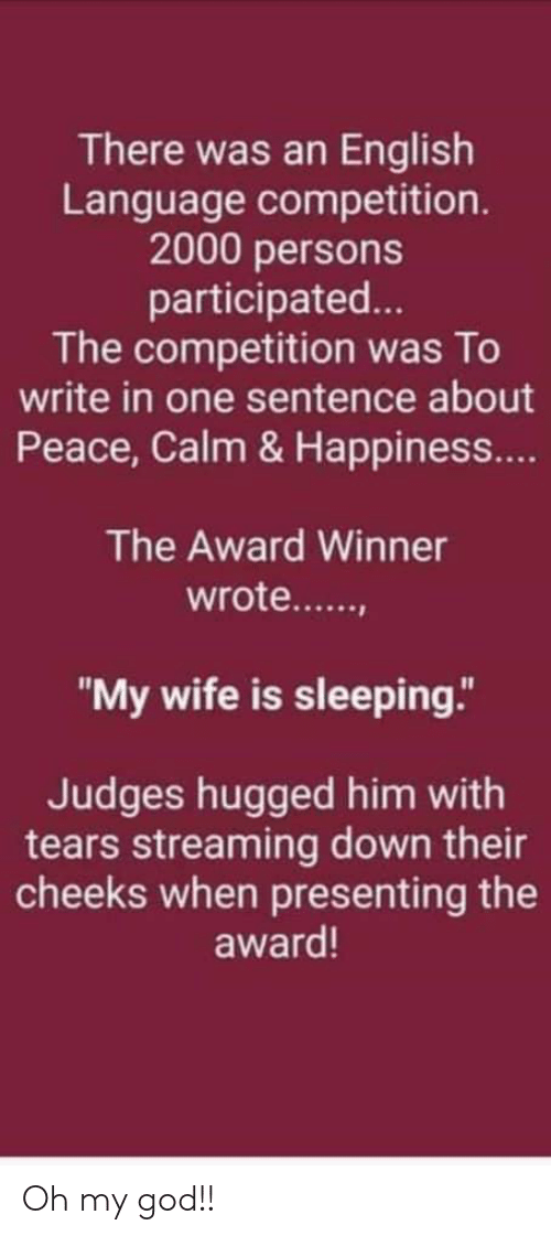 """God, Oh My God, and Sleeping: There was an English  Language competition.  2000 persons  participated...  The competition was To  write in one sentence about  Peace, Calm & Happiness...  The Award Winner  wrote.....  """"My wife is sleeping.""""  Judges hugged him with  tears streaming down their  cheeks when presenting the  award! Oh my god!!"""