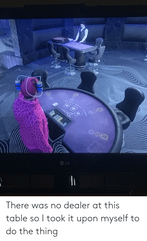 the thing: There was no dealer at this table so I took it upon myself to do the thing