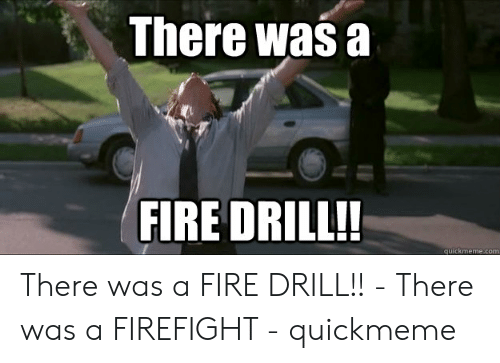 There Was A Firefight: There wasa  FIRE DRILL!!  quickmeme.com There was a FIRE DRILL!! - There was a FIREFIGHT - quickmeme