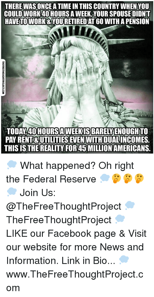 federal reserve: THERE WASONCE A TIME IN THIS COUNTRY WHEN YOU  COULD WORK40HOURSA WEEK,YOUR SPOUSEDIDNT  HAVETOWORK&YOURETIREDAT 6O WITH A PENSION  TODAY 40HOURSAWEEKIS BARELYENOUGHTO  PAY RENT& UTILITIES EVEN WITH DUALINCOMES.  THIS IS THE REALITY FOR 45 MILLION AMERICANS. 💭 What happened? Oh right the Federal Reserve 💭🤔🤔🤔💭 Join Us: @TheFreeThoughtProject 💭 TheFreeThoughtProject 💭 LIKE our Facebook page & Visit our website for more News and Information. Link in Bio... 💭 www.TheFreeThoughtProject.com