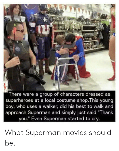 "Movies, Superman, and Thank You: There were a group of characters dressed as  superheroes at a local costume shop.This young  boy, who uses a walker, did his best to walk and  approach Superman and simply just said ""Thank  you."" Even Superman started to cry. What Superman movies should be."