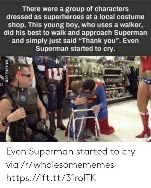 "9gag, Superman, and Thank You: There were a group of characters  dressed as superheroes at a local costume  shop. This young boy, who uses a walker,  did his best to walk and approach Superman  and simply just said ""Thank you"". Even  Superman started to cry.  VA 9GAG.COM Even Superman started to cry via /r/wholesomememes https://ift.tt/31rolTK"