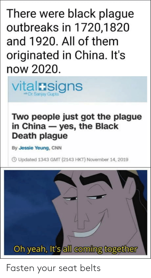 China: There were black plague  outbreaks in 1720,1820  and 1920. All of them  originated in China. It's  now 2020.  vitalasigns  Dr Sanjay Gupta  Two people just got the plague  in China – yes, the Black  Death plague  By Jessie Yeung, CNN  O Updated 1343 GMT (2143 HKT) November 14, 2019  Oh yeah, It's all coming together Fasten your seat belts