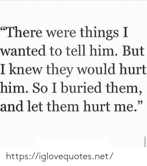 "So I: ""There were things I  wanted to tell him. But  I knew they would hurt  him. So I buried them,  and let them hurt me."" https://iglovequotes.net/"