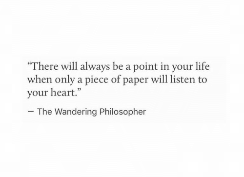 "Life, Heart, and Paper: ""There will always be a point in your life  when only a piece of paper will listen to  your heart.""  05  The Wandering Philosopher"