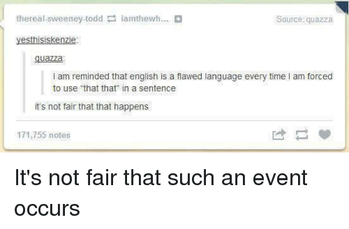 """Its Not Fair: thereal sweeney todd amthewh...  quazza  yesthisiskenzie  guazza  i am reminded that english is a fiawed language every time l am forced  to use """"that that"""" in a sentence  it's not fair that that happens  171,755 notes It's not fair that such an event occurs"""