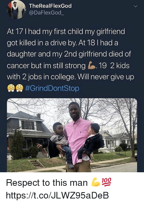 College, Drive By, and Respect: TheRealFlexGod  @DaFlexGod  At 17 I had my first child my girlfriend  got killed in a drive by. At 18 I had a  daughter and my 2nd girlfriend died of  cancer but im still strong 19 2 kids  with 2 jobs in college. Will never give up  霁#GrindDontStop Respect to this man 💪💯 https://t.co/JLWZ95aDeB