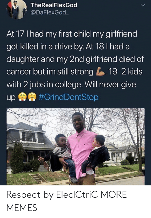 College, Dank, and Drive By: TheRealFlexGod  @DaFlexGod_  At 17 Ihad my first child my girlfriend  got killed in a drive by. At 18 I had a  daughter and my 2nd girlfriend died of  cancer but im still strong19 2 kids  with 2 jobs in college. Will never give Respect by EleclCtriC MORE MEMES
