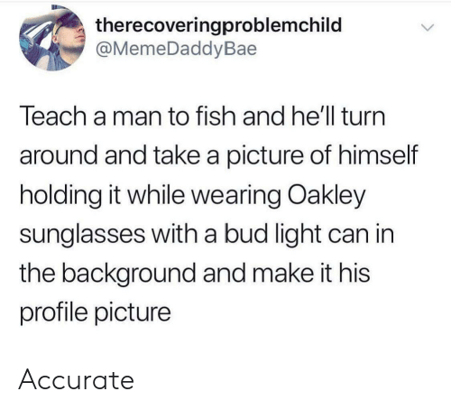 Sunglasses: therecoveringproblemchild  @MemeDaddyBae  Teach a man to fish and he'll turn  around and take a picture of himself  holding it while wearing Oakley  sunglasses with a bud light can in  the background and make it his  profile picture Accurate