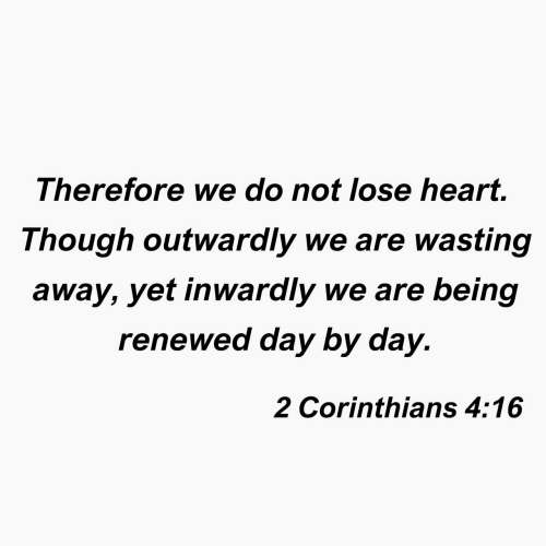 Day 2: Therefore we do not lose heart.  Though outwaraly we are wasting  away, yet inwardly we are being  renewed day by day.  2 Corinthians 4:16