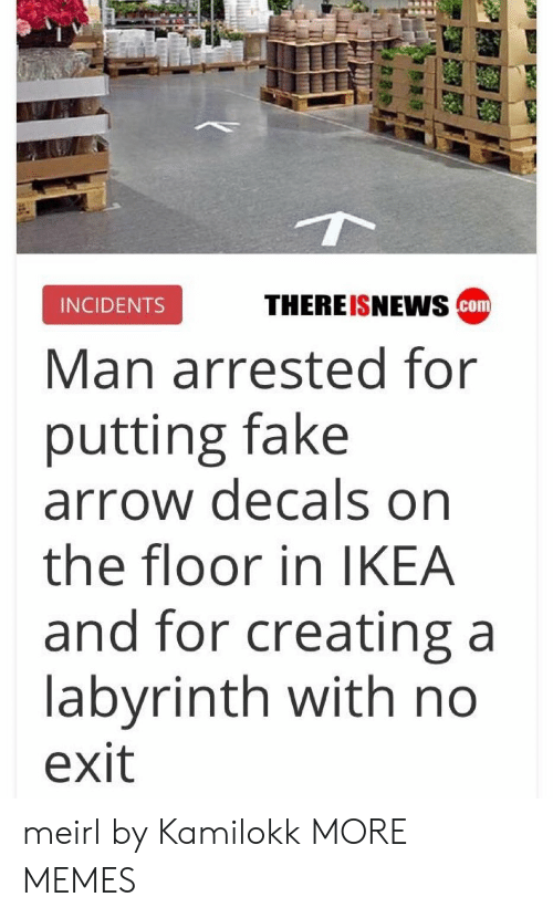 Incidents: THEREISNEws cam  INCIDENTS  Man arrested for  putting fake  arrow decals on  the floor in IKEA  and for creating a  labyrinth with no  exit meirl by Kamilokk MORE MEMES