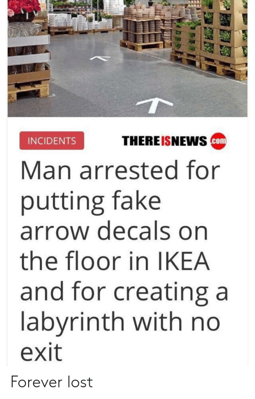 Fake, Ikea, and Lost: THEREISNEwS cm  INCIDENTS  Man arrested for  putting fake  arrow decals on  the floor in IKEA  and for creating a  labyrinth with no  exit Forever lost