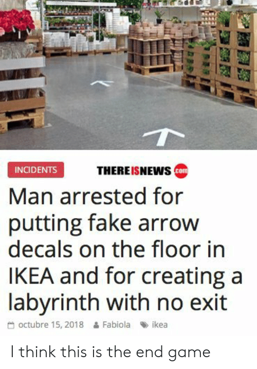 Incidents: THEREISNEWs co  INCIDENTS  Man arrested for  putting fake arrow  decals on the floor in  IKEA and for creating a  labvrinth with no exit  octubre 15, 2018 & Fabiola ikea I think this is the end game
