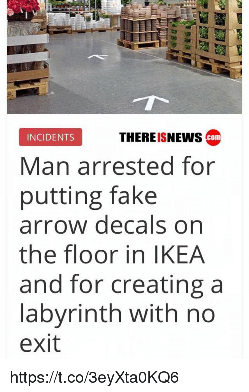Fake, Ikea, and Arrow: THEREISNEws com  INCIDENTS  Man arrested for  putting fake  arrow decals on  the floor in IKEA  and for creating a  labyrinth with no  exit https://t.co/3eyXta0KQ6