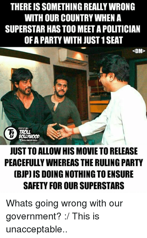 Unaccept: THEREISSOMETHING REALLYWRONG  WITH OUR COUNTRYWHEN A  SUPERSTAR HASTOO MEET A POLITICIAN  OFA PARTY WITH JUST1SEAT  DM  OFFICIAL  TROLL  JUST TOALLOW HIS MOVIE TO RELEASE  PEACEFULLYWHEREASTHERULING PARTY  (BJP) ISDOING NOTHING TO ENSURE  SAFETY FOR OURSUPERSTARS Whats going wrong with our government? :/ This is unacceptable..   <DrunkenMaster>