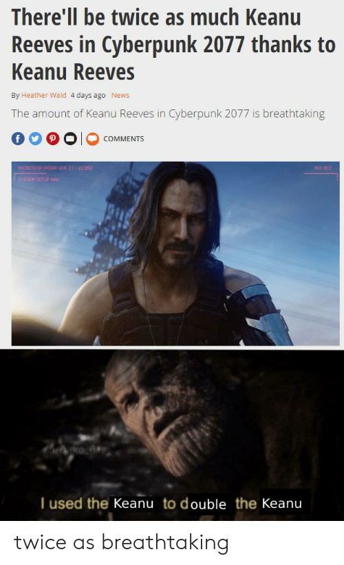 News, Dank Memes, and Keanu Reeves: There'll be twice as much Keanu  Reeves in Cyberpunk 2077 thanks to  Keanu Reeves  By Heather Wald 4 days ago  News  The amount of Keanu Reeves in Cyberpunk 2077 is breathtaking  COMMENTS  MICROTECH HYDRA VER 2:22.003  BI0 302  SYSTEM SETUP NAV  ko  I used the Keanu to double the Keanu twice as breathtaking