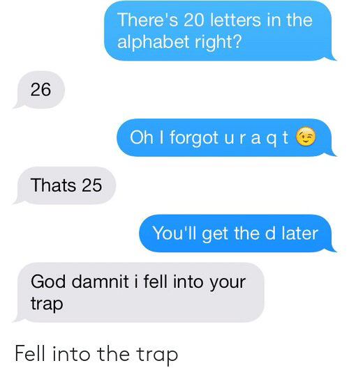 the d: There's 20 letters in the  alphabet right?  26  Oh I forgot u r a qt  Thats 25  You'll get the d later  God damnit i fell into your  trap Fell into the trap