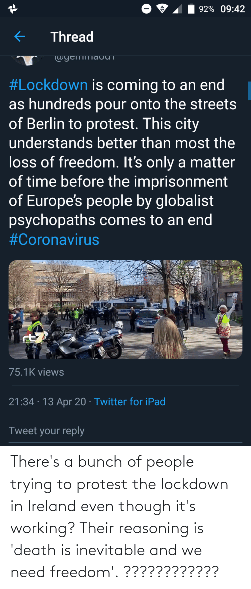 Ireland: There's a bunch of people trying to protest the lockdown in Ireland even though it's working? Their reasoning is 'death is inevitable and we need freedom'. ????????????