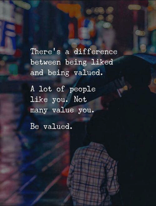 You, Like, and People: There's a difference  between being liked  and being valued.  A lot of people  like you. Not  many value you.  Be valued.