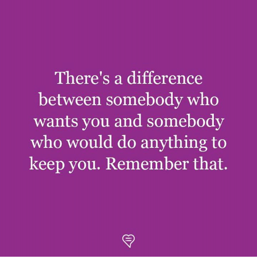 Memes, 🤖, and Who: There's a difference  between somebody who  wants you and somebody  who would do anything to  keep you. Remember that.