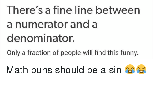 fine line: There's a fine line between  a numerator and a  denominator.  Only a fraction of people will find this funny. Math puns should be a sin 😂😂