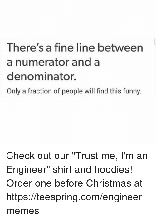 """fine line: There's a fine line between  a numerator and a  denominator.  Only a fraction of people will find this funny. Check out our """"Trust me, I'm an Engineer"""" shirt and hoodies!  Order one before Christmas at https://teespring.com/engineermemes"""