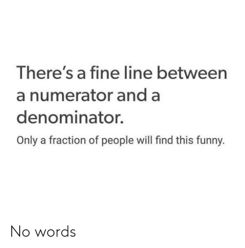 fine line: There's a fine line between  a numerator and a  denominator.  Only a fraction of people will find this funny. No words