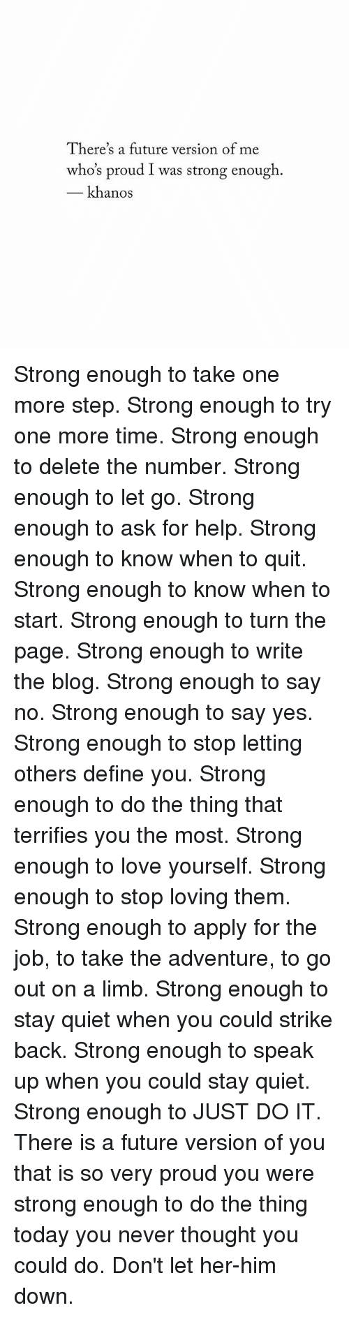 strike back: There's a future version of me  who's proud I was strong enough.  khanos Strong enough to take one more step. Strong enough to try one more time. Strong enough to delete the number. Strong enough to let go. Strong enough to ask for help. Strong enough to know when to quit. Strong enough to know when to start. Strong enough to turn the page. Strong enough to write the blog. Strong enough to say no. Strong enough to say yes. Strong enough to stop letting others define you. Strong enough to do the thing that terrifies you the most. Strong enough to love yourself. Strong enough to stop loving them. Strong enough to apply for the job, to take the adventure, to go out on a limb. Strong enough to stay quiet when you could strike back. Strong enough to speak up when you could stay quiet. Strong enough to JUST DO IT. There is a future version of you that is so very proud you were strong enough to do the thing today you never thought you could do. Don't let her-him down.