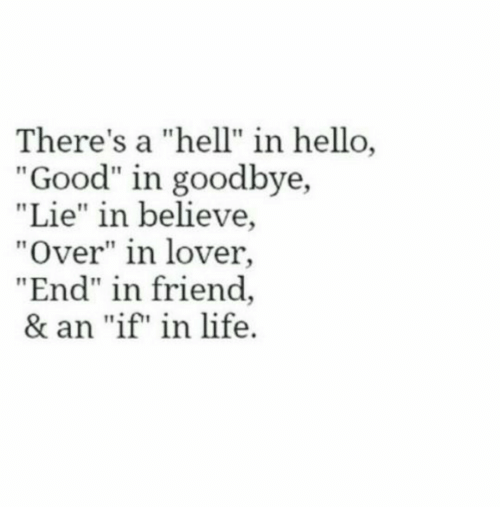 "lover: There's a ""hell"" in hello,  ""Good"" in goodbye,  ""Lie"" in believe,  ""Over"" in lover,  ""End"" in friend  & an ""if"" in life"
