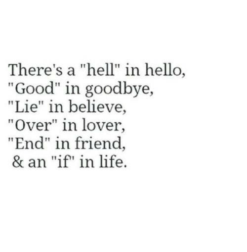 "lover: There's a ""hell"" in hello  ""Good"" in goodbye,  ""Lie"" in believe,  ""Over"" in lover,  ""End"" in friend  & an ""if"" in life."