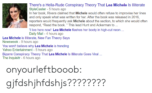 "Booty, Rude, and Target: There's a Hella-Rude Conspiracy Theory That Lea Michele Is Iliterate  StyleCaster- 5 hours ago  In her book, Rivera claimed that Michele would often refuse to improvise her lines  and only speak what was written for her. After the book was released in 2016,  reporters would frequently ask Michele about the section, to which she would often  respond, ""Read the book."" This lead Hunt and Ackerman to  I live here now: Lea Michele flashes her booty in high-cut neon.  Daily Mail - 4 hours ago  Lea Michele is lliterate, New Fan Theory Says  Newsweek - 9 hours ago  You won't believe why Lea Michele is trending  Yahoo Entertainment -5 hours ago  Bizarre Conspiracy Theory That Lea Michele Is Illiterate Goes Viral .  The Inquisitr-6 hours ago onyourleftbooob:  gjfdshjhfdshjs????????"